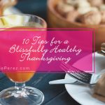 10 Tips for a Blissfully Healthy Thanksgiving - Emmie Perez